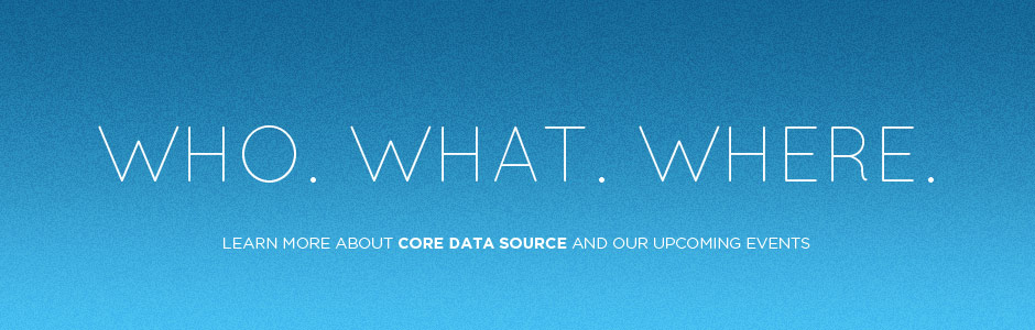 Who. What. Where. Learn more about Core Data Source and our upcoming events.